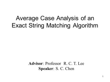 1 Average Case Analysis of an Exact String Matching Algorithm Advisor: Professor R. C. T. Lee Speaker: S. C. Chen.