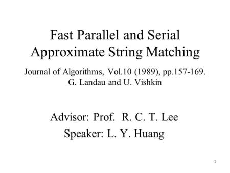 1 Fast Parallel and Serial Approximate String Matching Journal of Algorithms, Vol.10 (1989), pp.157-169. G. Landau and U. Vishkin Advisor: Prof. R. C.