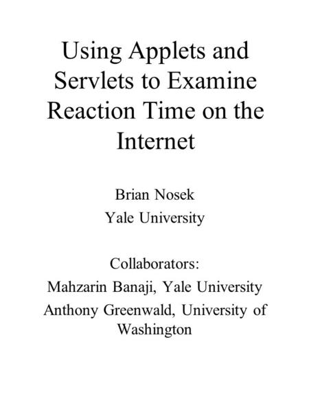 Using Applets and Servlets to Examine Reaction Time on the Internet Brian Nosek Yale University Collaborators: Mahzarin Banaji, Yale University Anthony.