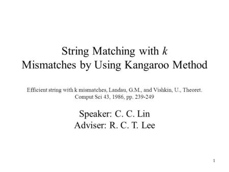 1 String Matching with k Mismatches by Using Kangaroo Method Efficient string with k mismatches, Landau, G.M., and Vishkin, U., Theoret. Comput Sci 43,