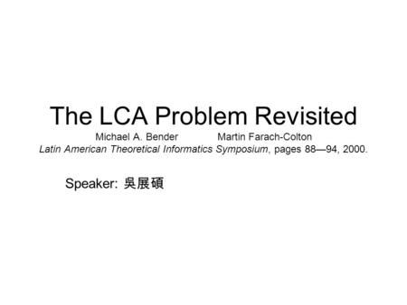 The LCA Problem Revisited Michael A. BenderMartin Farach-Colton Latin American Theoretical Informatics Symposium, pages 8894, 2000. Speaker:
