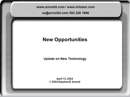 New Opportunities Update on New Technology  /  502 228 1966 April 13, 2004 © 2004 Stephen E. Arnold.