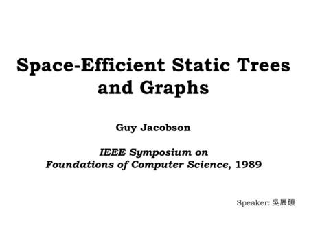 Space-Efficient Static Trees and Graphs Guy Jacobson IEEE Symposium on Foundations of Computer Science, 1989 Speaker: 吳展碩.