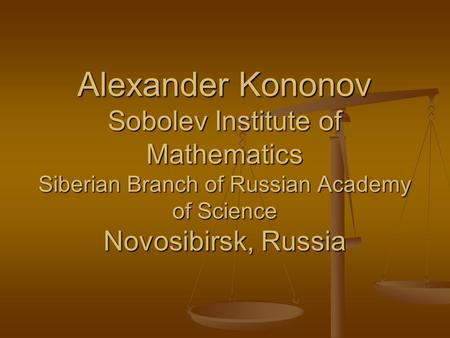 Alexander Kononov Sobolev Institute of Mathematics Siberian Branch of Russian Academy of Science Novosibirsk, Russia.