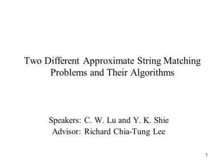 1 Two Different Approximate String Matching Problems and Their Algorithms Speakers: C. W. Lu and Y. K. Shie Advisor: Richard Chia-Tung Lee.