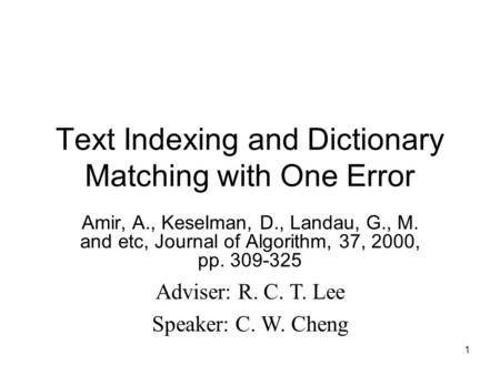 1 Text Indexing and Dictionary Matching with One Error Amir, A., KeseIman, D., Landau, G., M. and etc, Journal of Algorithm, 37, 2000, pp. 309-325 Adviser: