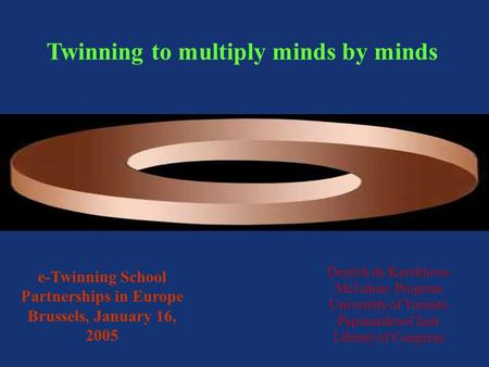 Twinning to multiply minds by minds Derrick de Kerckhove McLuhan Program University of Toronto Papamarkou Chair Library of Congress e-Twinning School Partnerships.