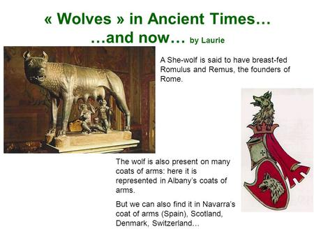 « Wolves » in Ancient Times… …and now… by Laurie A She-wolf is said to have breast-fed Romulus and Remus, the founders of Rome. The wolf is also present.
