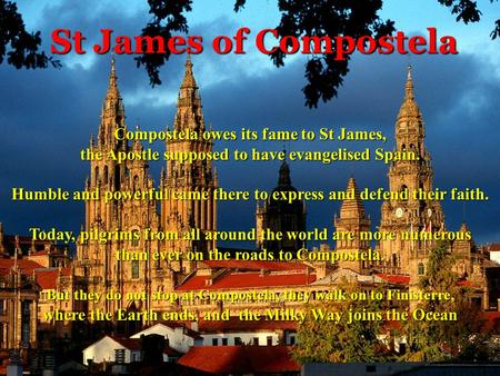St James of Compostela Compostela owes its fame to St James, the Apostle supposed to have evangelised Spain. Humble and powerful came there to express.