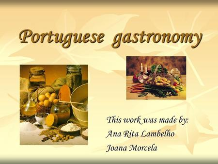 Portuguese gastronomy This work was made by: Ana Rita Lambelho Joana Morcela.