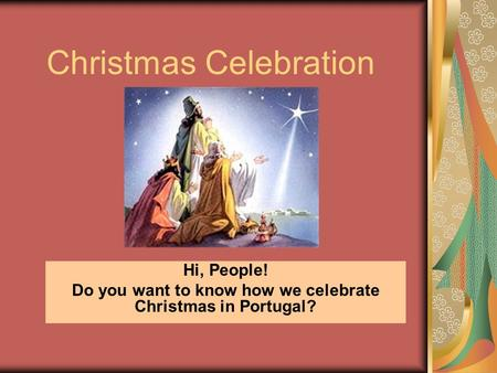 Christmas Celebration Hi, People! Do you want to know how we celebrate Christmas in Portugal?