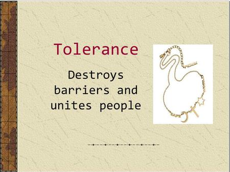 Tolerance Destroys barriers and unites people. Tolerance and prejudices The vast majority of philosophers claims that tolerance is a very close sister.