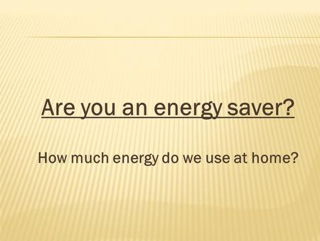 Are you an energy saver? How much energy do we use at home?