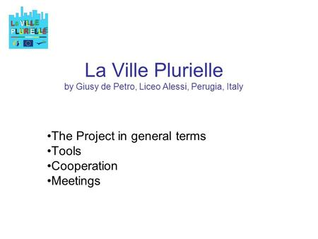 La Ville Plurielle by Giusy de Petro, Liceo Alessi, Perugia, Italy The Project in general terms Tools Cooperation Meetings.