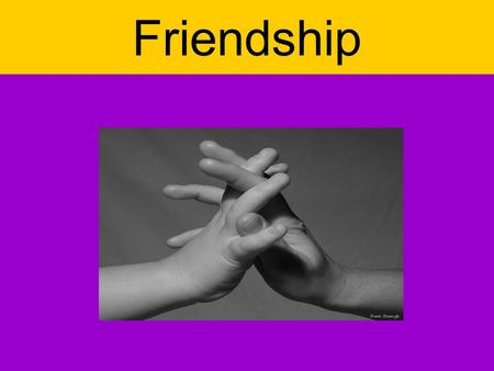 Friendship. One of the big values of the humanity is friendship. It means for me a feeling of mutual fondness. Friendship founds on relation of sympathy,