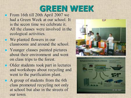 GREEN WEEK From 16th till 20th April 2007 we had a Green Week at our school. It is the secon time we celebrate it. All the classes were involved in the.
