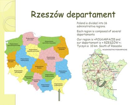 Rzeszów departament Poland is divided into 16 administrative regions. Each region is composed of several departaments Our region is «PODKARPACIE and our.