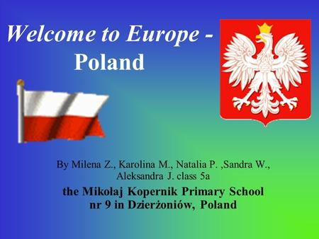 Welcome to Europe - Poland By Milena Z., Karolina M., Natalia P.,Sandra W., Aleksandra J. class 5a the Mikołaj Kopernik Primary School nr 9 in Dzierżoniów,