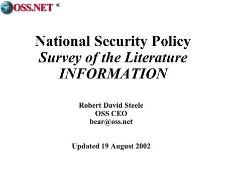 ® National Security Policy Survey of the Literature INFORMATION Robert David Steele OSS CEO Updated 19 August 2002.