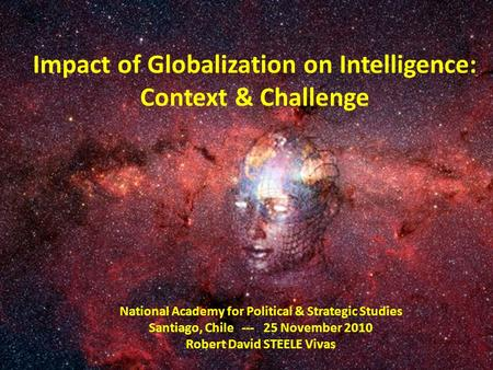 Impact of Globalization on Intelligence: Context & Challenge National Academy for Political & Strategic Studies Santiago, Chile --- 25 November 2010 Robert.