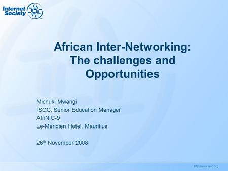 African Inter-Networking: The challenges and Opportunities Michuki Mwangi ISOC, Senior Education Manager AfriNIC-9 Le-Meridien Hotel,