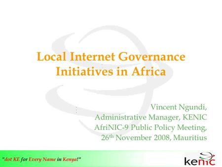 Local Internet Governance Initiatives in Africa Vincent Ngundi, Administrative Manager, KENIC AfriNIC-9 Public Policy Meeting, 26 th November 2008, Mauritius.