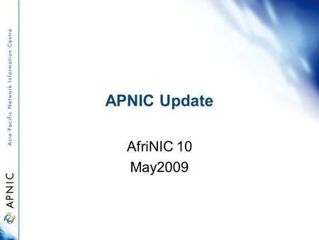 APNIC Update AfriNIC 10 May2009. Overview APNIC 27 policy outcomes APNIC Members and Stakeholder Survey IPv6 Program Research and development activities.