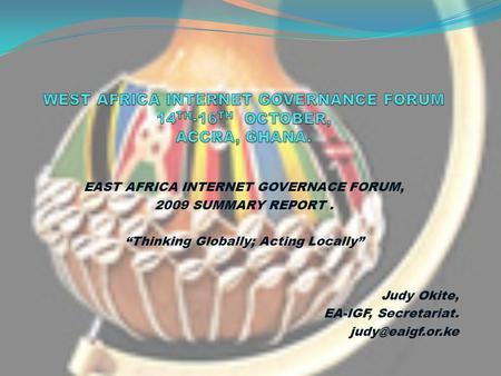 EAST AFRICA INTERNET GOVERNACE FORUM, 2009 SUMMARY REPORT. Thinking Globally; Acting Locally Judy Okite, EA-IGF, Secretariat.