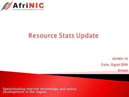 Spearheading Internet technology and policy development in the region. Resource Stats Update AfriNIC-10 Cairo, Egypt 2009 Ernest.