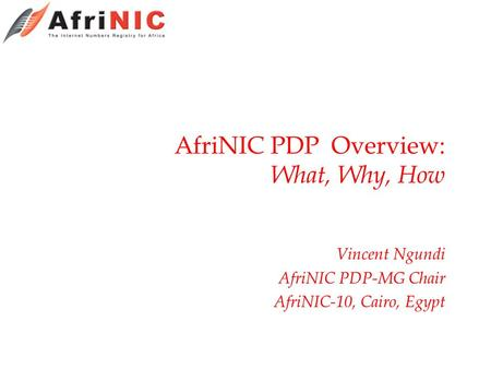 AfriNIC PDP Overview: What, Why, How Vincent Ngundi AfriNIC PDP-MG Chair AfriNIC-10, Cairo, Egypt.