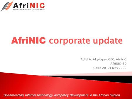 Spearheading Internet technology and policy development in the African Region AfriNIC corporate update Adiel A. Akplogan, CEO, AfriNIC AfriNIC-10 Cairo.