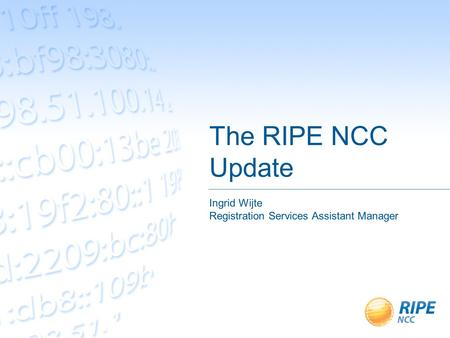 The RIPE NCC Update Ingrid Wijte Registration Services Assistant Manager.