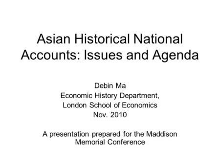 Asian Historical National Accounts: Issues and Agenda Debin Ma Economic History Department, London School of Economics Nov. 2010 A presentation prepared.