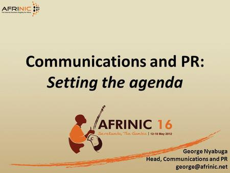 Communications and PR: Setting the agenda George Nyabuga Head, Communications and PR
