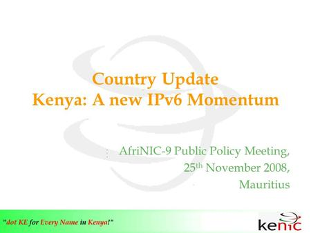 Country Update Kenya: A new IPv6 Momentum AfriNIC-9 Public Policy Meeting, 25 th November 2008, Mauritius.