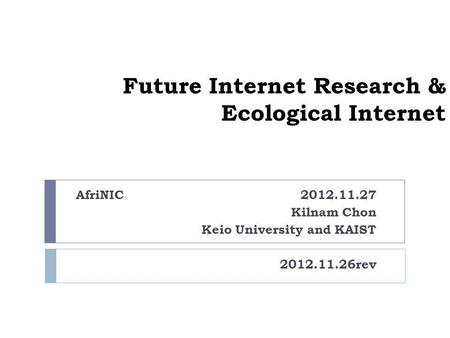 Future Internet Research & Ecological Internet AfriNIC 2012.11.27 Kilnam Chon Keio University and KAIST 2012.11.26rev.