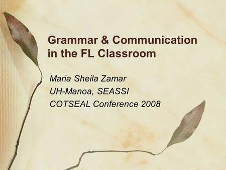 Grammar & Communication in the FL Classroom Maria Sheila Zamar UH-Manoa, SEASSI COTSEAL Conference 2008.