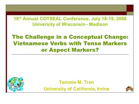 18 th Annual COTSEAL Conference, July 18-19, 2008 University of Wisconsin - Madison The Challenge in a Conceptual Change: Vietnamese Verbs with Tense Markers.