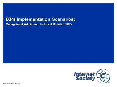 Www.internetsociety.org IXPs Implementation Scenarios: Management, Admin and Technical Models of IXPs.