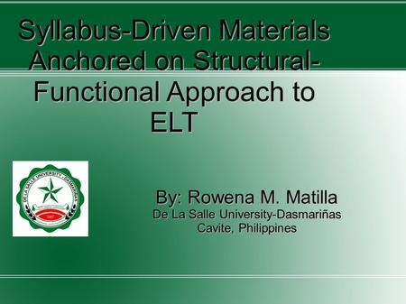 Syllabus-Driven Materials Anchored on Structural- Functional Approach to ELT By: Rowena M. Matilla De La Salle University-Dasmariñas Cavite, Philippines.