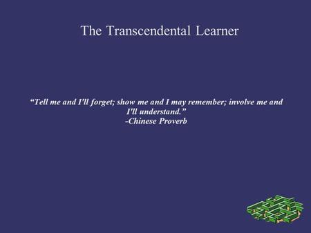 Tell me and I'll forget; show me and I may remember; involve me and I'll understand. -Chinese Proverb The Transcendental Learner.