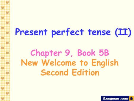 Present perfect tense (II) Chapter 9, Book 5B New Welcome to English Second Edition.