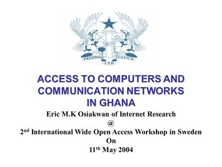 ACCESS TO COMPUTERS AND COMMUNICATION NETWORKS IN GHANA Eric M.K Osiakwan of Internet 2 nd International Wide Open Access Workshop in Sweden.