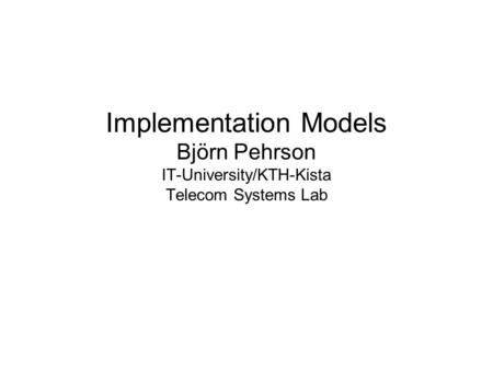 Implementation Models Björn Pehrson IT-University/KTH-Kista Telecom Systems Lab.