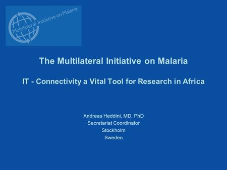The Multilateral Initiative on Malaria IT - Connectivity a Vital Tool for Research in Africa Andreas Heddini, MD, PhD Secretariat Coordinator Stockholm.