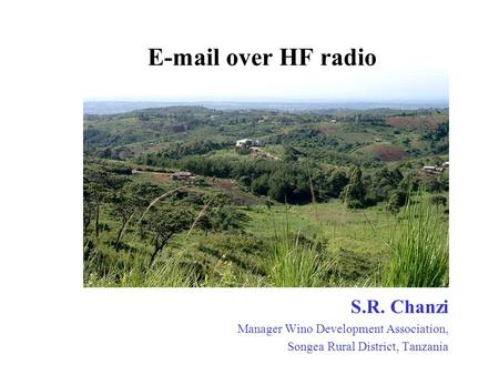 E-mail over HF radio S.R. Chanzi Manager Wino Development Association, Songea Rural District, Tanzania.