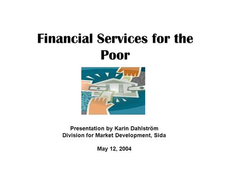 Financial Services for the Poor Presentation by Karin Dahlström Division for Market Development, Sida May 12, 2004.