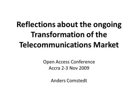 Reflections about the ongoing Transformation of the Telecommunications Market Open Access Conference Accra 2-3 Nov 2009 Anders Comstedt.