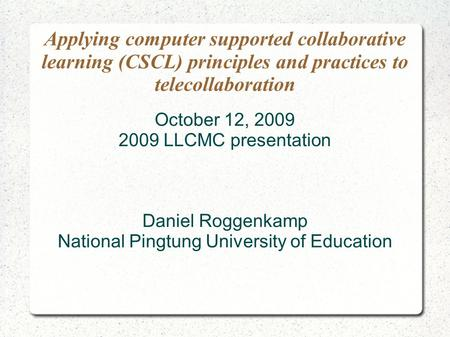 Applying computer supported collaborative learning (CSCL) principles and practices to telecollaboration October 12, 2009 2009 LLCMC presentation Daniel.
