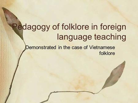 Pedagogy of folklore in foreign language teaching Demonstrated in the case of Vietnamese folklore.